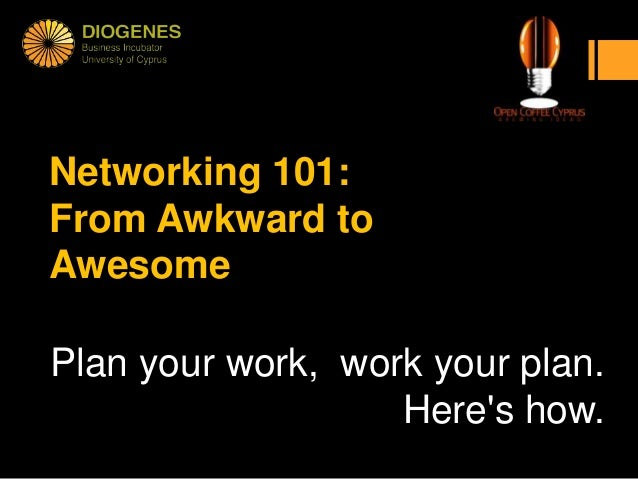 Networking 101:From Awkward toAwesomePlan your work, work your plan.                   Heres how.