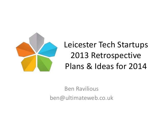Leicester Tech Startups 2013 Retrospective Plans & Ideas for 2014 Ben Ravilious ben@ultimateweb.co.uk