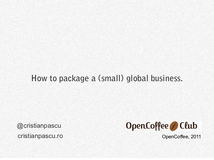 How to package a (small) global business.@cristianpascucristianpascu.ro                       OpenCoffee, 2011