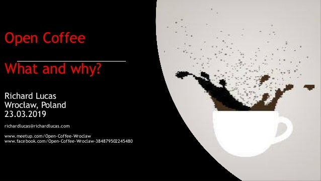 Open Coffee What and why? Richard Lucas Wrocław, Poland 23.03.2019 richardlucas@richardlucas.com www.meetup.com/Open-Coffe...