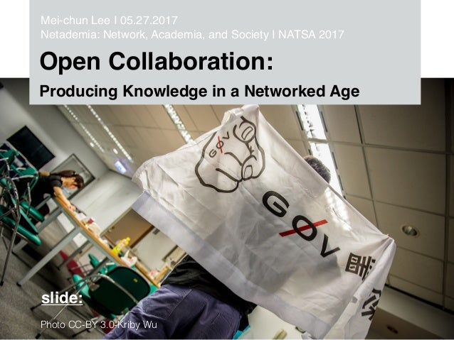 Open Collaboration: Producing Knowledge in a Networked Age Mei-chun Lee I 05.27.2017 Netademia: Network, Academia, and Soc...