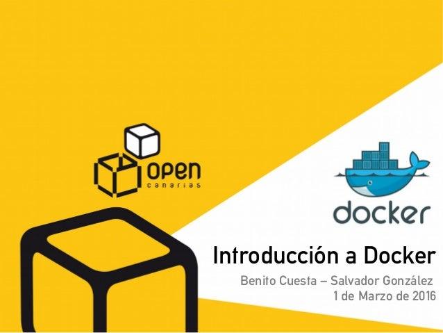 Introducción a Docker Benito Cuesta – Salvador González 1 de Marzo de 2016