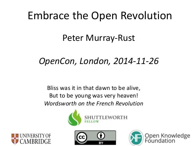 Embrace the Open Revolution  Peter Murray-Rust  OpenCon, London, 2014-11-26  Bliss was it in that dawn to be alive,  But t...