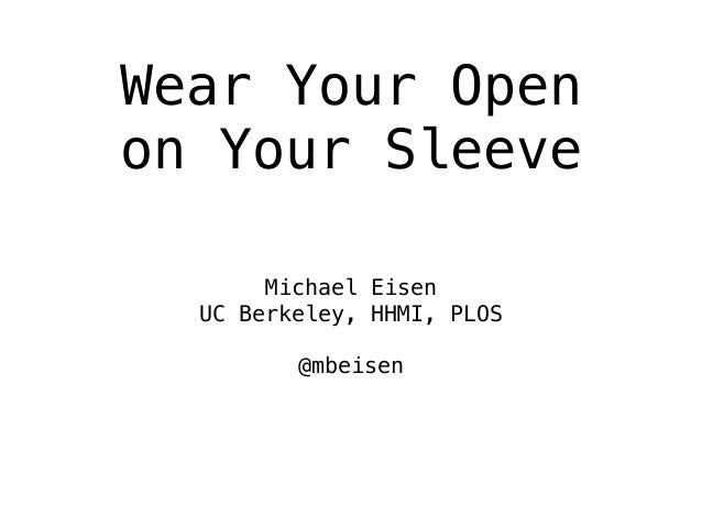 Wear Your Open on Your Sleeve Michael Eisen UC Berkeley, HHMI, PLOS @mbeisen