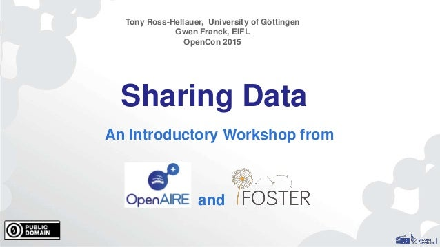 Sharing Data An Introductory Workshop from Tony Ross-Hellauer, University of Göttingen Gwen Franck, EIFL OpenCon 2015 and