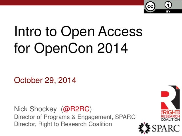 Intro to Open Access  for OpenCon 2014  October 29, 2014  Nick Shockey (@R2RC)  Director of Programs & Engagement, SPARC  ...