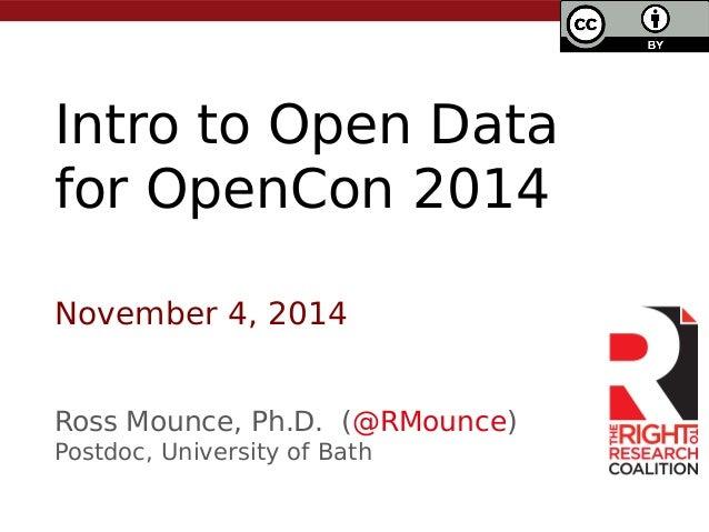 Intro to Open Data  for OpenCon 2014  November 4, 2014  Ross Mounce, Ph.D. (@RMounce)  Postdoc, University of Bath