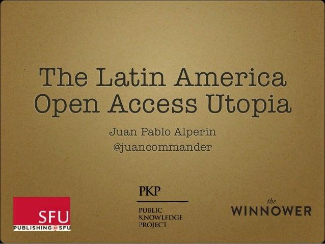 The Latin America Open Access Utopia Juan Pablo Alperin @juancommander