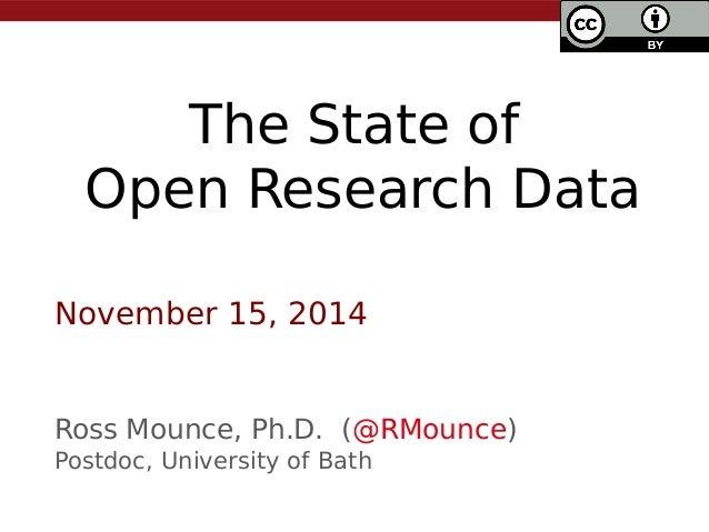 The State of Open Research Data Ross Mounce, Ph.D. (@RMounce) Postdoc, University of Bath November 15, 2014