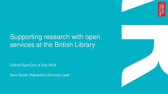 Supporting research with open services at the British Library Oxford OpenCon, 6 Dec 2019 Sara Gould, Repository Services L...