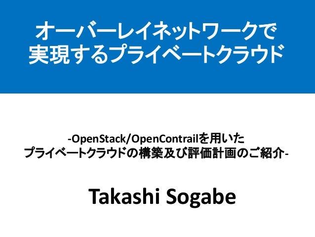 Takashi Sogabe  -OpenStack/OpenContrailを用いた プライベートクラウドの構築及び評価計画のご紹介-  オーバーレイネットワークで 実現するプライベートクラウド
