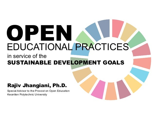OPEN in service of the SUSTAINABLE DEVELOPMENT GOALS EDUCATIONAL PRACTICES Special Advisor to the Provost on Open Educatio...