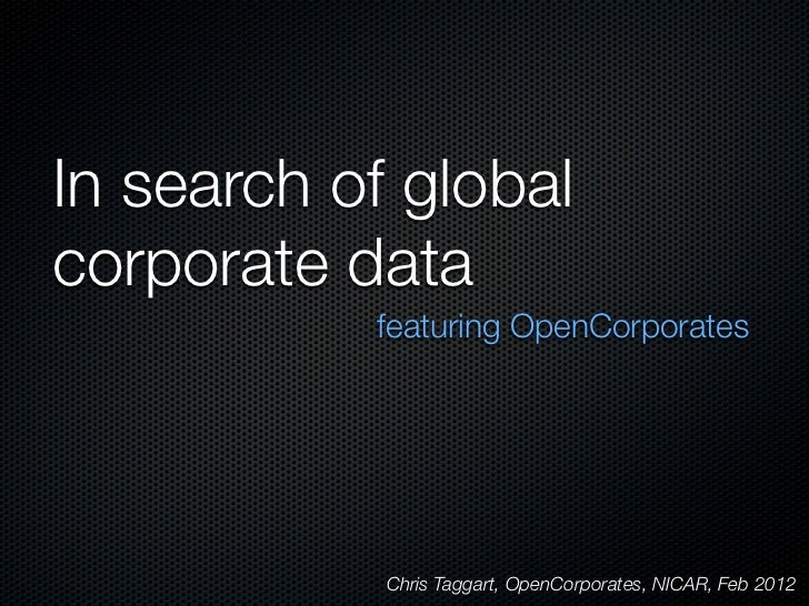 In search of globalcorporate data           featuring OpenCorporates            Chris Taggart, OpenCorporates, NICAR, Feb ...