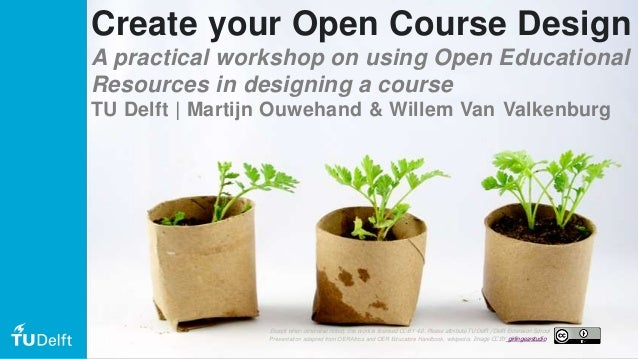 Create your Open Course Design A practical workshop on using Open Educational Resources in designing a course TU Delft | M...