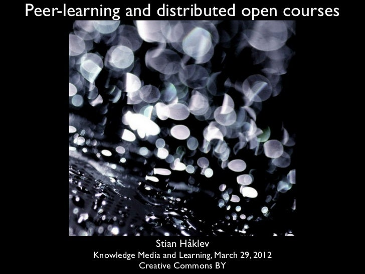 Peer-learning and distributed open courses                        Stian Håklev         Knowledge Media and Learning, March...