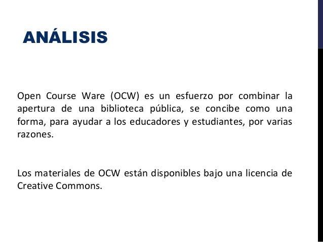 ANÁLISIS Open Course Ware (OCW) es un esfuerzo por combinar la apertura de una biblioteca pública, se concibe como una for...