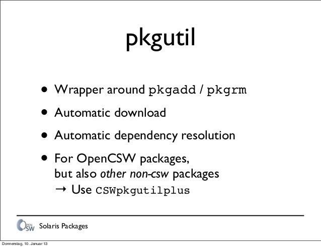 Solaris Packages pkgutil • Wrapper around pkgadd / pkgrm • Automatic download • Automatic dependency resolution • For Open...