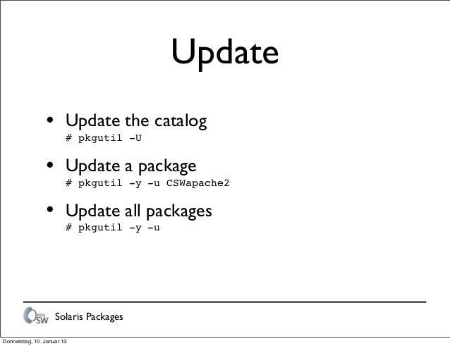 Solaris Packages Update • Update the catalog # pkgutil -U • Update a package # pkgutil -y -u CSWapache2 • Update all packa...