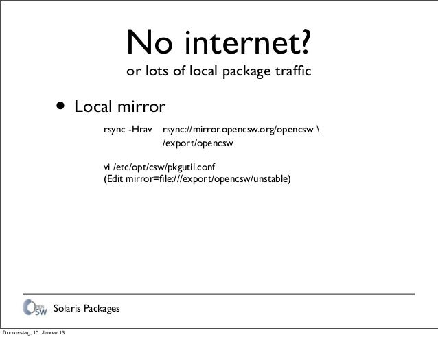 Solaris Packages No internet? or lots of local package traffic • Local mirror    rsync -Hrav   rsync://mirror.opencsw.org...