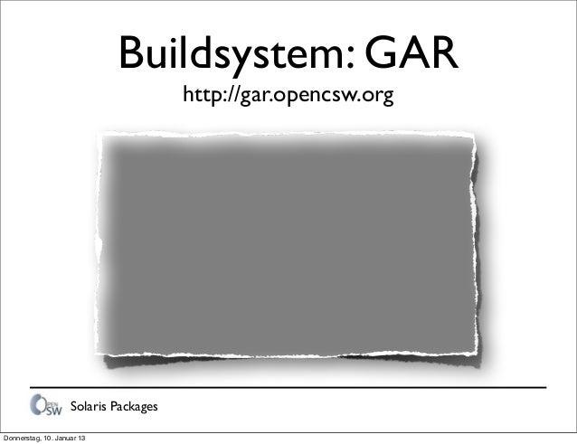 Solaris Packages Buildsystem: GAR http://gar.opencsw.org Donnerstag, 10. Januar 13