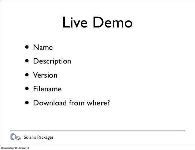 Solaris Packages Live Demo • Name • Description • Version • Filename • Download from where? Donnerstag, 10. Januar 13