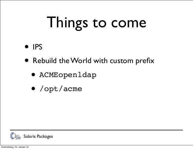 Solaris Packages Things to come • IPS • Rebuild the World with custom prefix • ACMEopenldap • /opt/acme Donnerstag, 10. Jan...