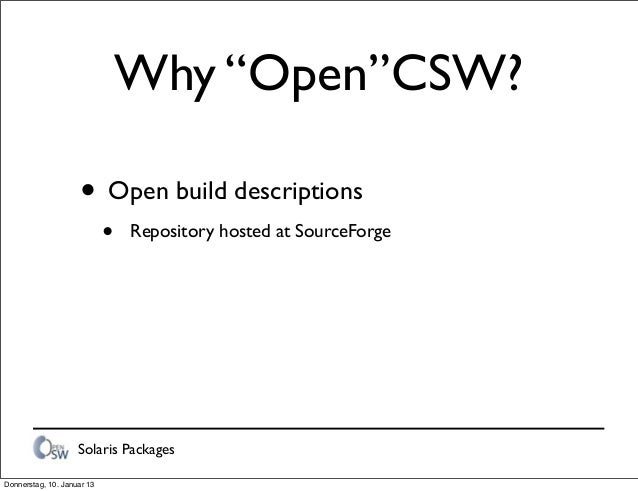 """Solaris Packages Why """"Open""""CSW? • Open build descriptions • Repository hosted at SourceForge Donnerstag, 10. Januar 13"""