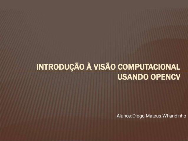 INTRODUÇÃO À VISÃO COMPUTACIONAL USANDO OPENCV Alunos:Diego,Mateus,Whandinho