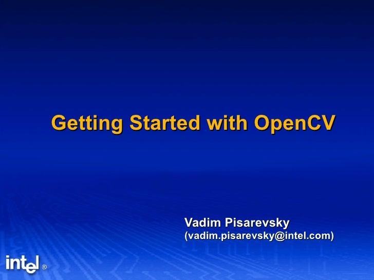 Getting Started with OpenCV Vadim Pisarevsky (vadim.pisarevsky@intel.com)