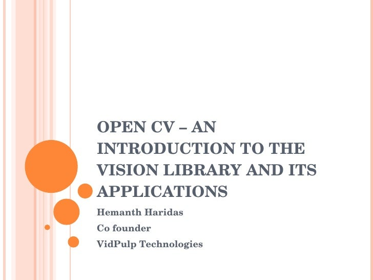 OPEN CV – AN INTRODUCTION TO THE VISION LIBRARY AND ITS APPLICATIONS Hemanth Haridas Co founder  VidPulp Technologies