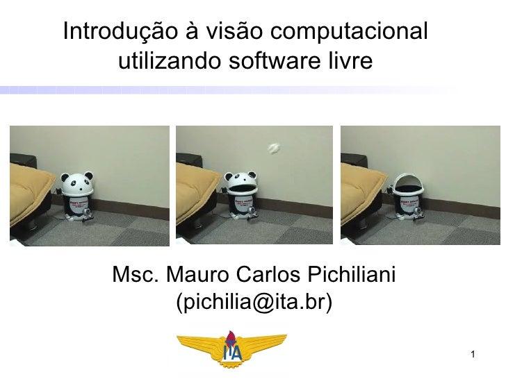 Introdução à visão computacional utilizando software livre Msc. Mauro Carlos Pichiliani (pichilia@ita.br)