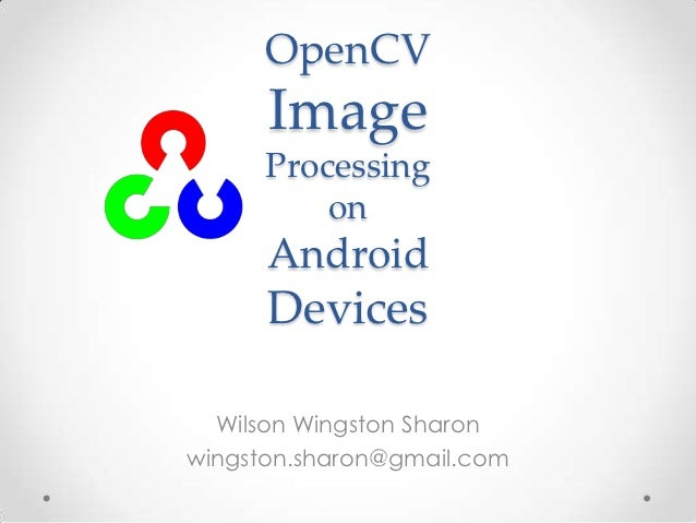 OpenCV      Image      Processing          on      Android      Devices  Wilson Wingston Sharonwingston.sharon@gmail.com