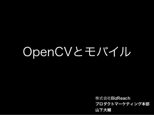 OpenCVとモバイル 株式会社BizReach プロダクトマーケティング本部 山下大輔