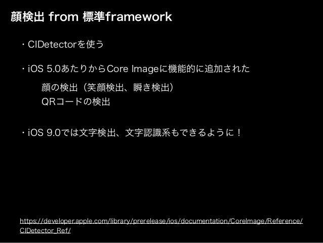 顔検出 from 標準framework ・iOS 5.0あたりからCore Imageに機能的に追加された 顔の検出(笑顔検出、瞬き検出) QRコードの検出 ・iOS 9.0では文字検出、文字認識系もできるように! https://devel...
