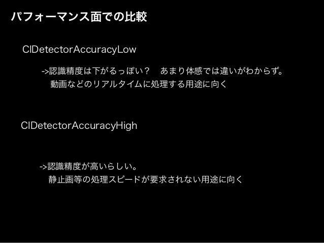 パフォーマンス面での比較 CIDetectorAccuracyLow CIDetectorAccuracyHigh ->認識精度は下がるっぽい?あまり体感では違いがわからず。 動画などのリアルタイムに処理する用途に向く ->認識精度が高いら...
