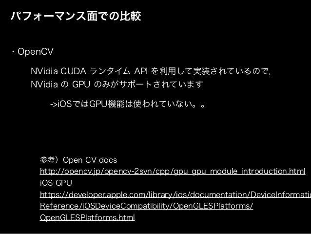 パフォーマンス面での比較 NVidia CUDA ランタイム API を利用して実装されているので, NVidia の GPU のみがサポートされています 参考)Open CV docs http://opencv.jp/opencv-2svn...