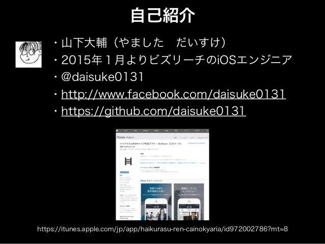 自己紹介 ・山下大輔(やましただいすけ) ・2015年1月よりビズリーチのiOSエンジニア ・@daisuke0131 ・http://www.facebook.com/daisuke0131 ・https://github.com/dais...