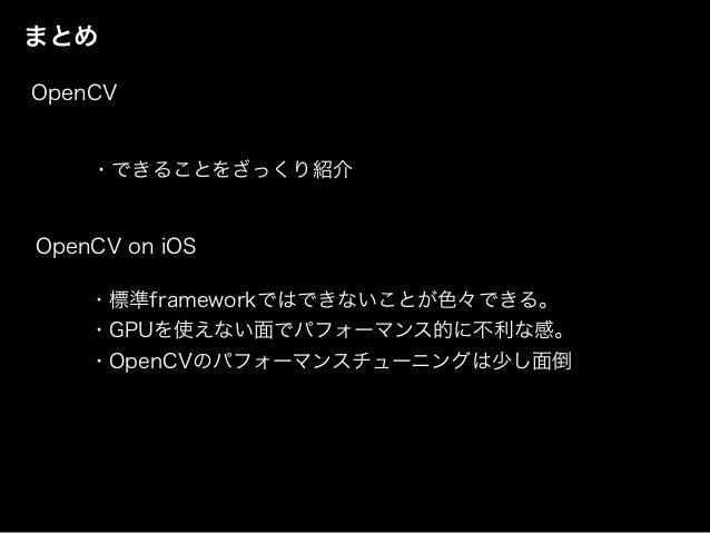 まとめ ・標準frameworkではできないことが色々できる。 ・GPUを使えない面でパフォーマンス的に不利な感。 ・OpenCVのパフォーマンスチューニングは少し面倒 OpenCV on iOS OpenCV ・できることをざっくり紹介