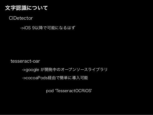 文字認識について ->iOS 9以降で可能になるはず CIDetector tesseract-oar ->google が開発中のオープンソースライブラリ ->cocoaPods経由で簡単に導入可能 pod 'TesseractOCRiOS'