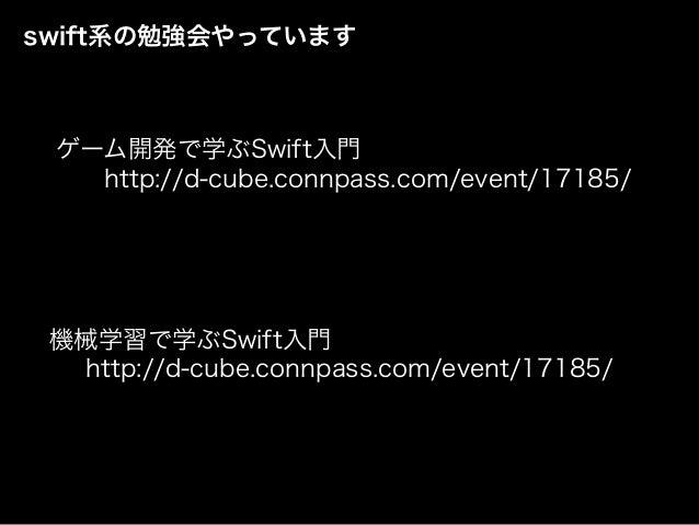 swift系の勉強会やっています http://d-cube.connpass.com/event/17185/ 機械学習で学ぶSwift入門 http://d-cube.connpass.com/event/17185/ ゲーム開発で学ぶSw...