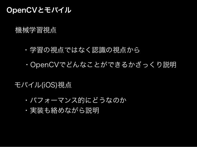 OpenCVとモバイル モバイル(iOS)視点 機械学習視点 ・学習の視点ではなく認識の視点から ・パフォーマンス的にどうなのか ・実装も絡めながら説明 ・OpenCVでどんなことができるかざっくり説明