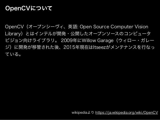 OpenCVについて OpenCV(オープンシーヴィ、英語: Open Source Computer Vision Library)とはインテルが開発・公開したオープンソースのコンピュータ ビジョン向けライブラリ。 2009年にWillow ...