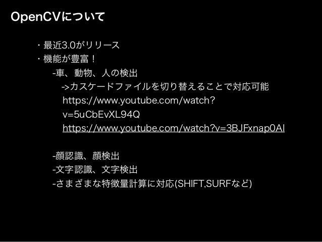 OpenCVについて ・最近3.0がリリース ・機能が豊富! -車、動物、人の検出 ->カスケードファイルを切り替えることで対応可能 https://www.youtube.com/watch? v=5uCbEvXL94Q https...