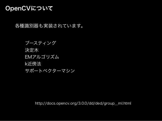 OpenCVについて ブースティング 決定木 EMアルゴリズム k近傍法 サポートベクターマシン http://docs.opencv.org/3.0.0/dd/ded/group__ml.html 各種識別器も実装されています。