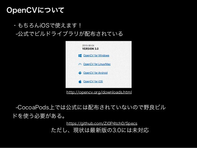 OpenCVについて ・もちろんiOSで使えます! -公式でビルドライブラリが配布されている http://opencv.org/downloads.html -CocoaPods上では公式には配布されていないので野良ビル ドを使...