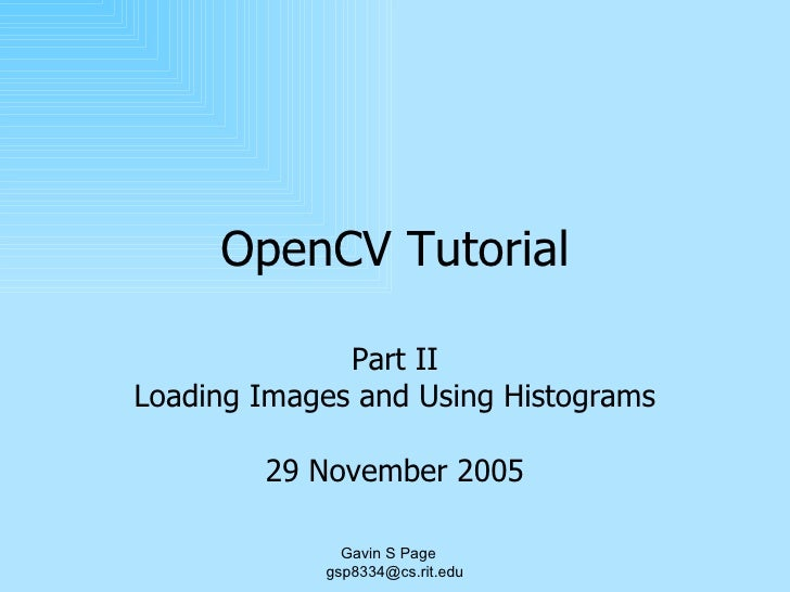OpenCV Tutorial Part II Loading Images and Using Histograms 29 November 2005 Gavin S Page  [email_address]