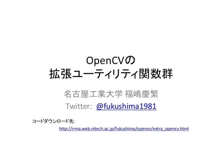 OpenCVの    拡張ユーティリティ関数群    拡張  ティリティ関数群        名古屋工業大学 福嶋慶繁        Twitter:@fukushima1981コードダウンロード先:      http://nma.web...