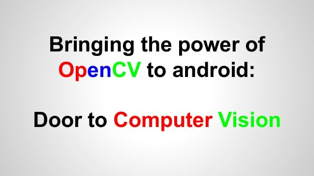 Bringing the power of OpenCV to android: Door to Computer Vision