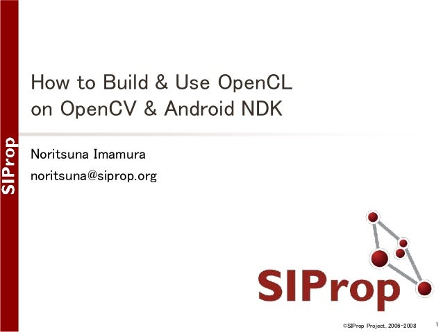 ©SIProp Project, 2006-2008 1  How to Build & Use OpenCL  on OpenCV & Android NDK  Noritsuna Imamura  noritsuna@siprop.org