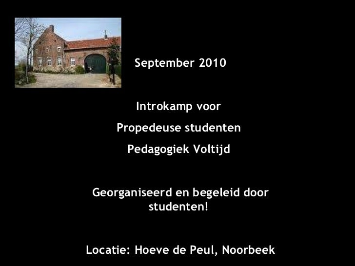 September 2010 Introkamp voor  Propedeuse studenten  Pedagogiek Voltijd  Georganiseerd en begeleid door studenten!  Locati...